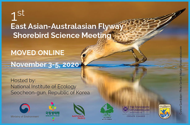 1st East Asian-Australasian Flyway Shorebird Science Meeting, MOVED ONLINE November 3-5, 2020 Hosted by: National Institute of Ecology Seocheon-gun Republic of Korea, organized, sponser by ministry of environment, the national institute of ecology, national parks, the university of queensland, Sungei Buloh Wetland Reserve,U.S fish&wildlife service